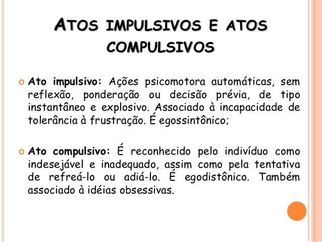 ATOS IMPULSIVOS E ATOS COMPULSIVOS  Ato impulsivo: Ações psicomotora automáticas, sem reflexão, ponderação ou decisão pré...