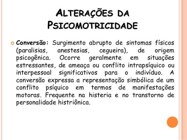  Conversão: Surgimento abrupto de sintomas físicos (paralisias, anestesias, cegueira), de origem psicogênica. Ocorre gera...