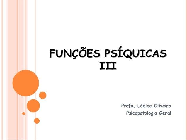 FUNÇÕES PSÍQUICAS III Profa. Lédice Oliveira Psicopatologia Geral