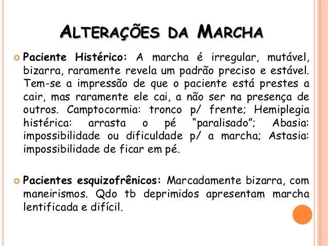 ALTERAÇÕES DA MARCHA  Paciente Histérico: A marcha é irregular, mutável, bizarra, raramente revela um padrão preciso e es...