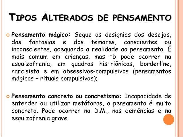TIPOS ALTERADOS DE PENSAMENTO  Pensamento mágico: Segue os designios dos desejos, das fantasias e dos temores, consciente...
