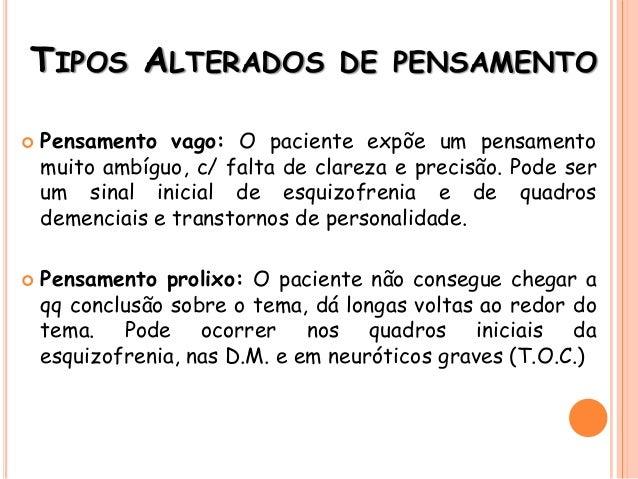 TIPOS ALTERADOS DE PENSAMENTO  Pensamento vago: O paciente expõe um pensamento muito ambíguo, c/ falta de clareza e preci...