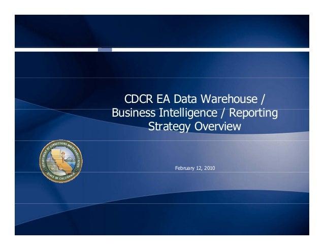 CDCR EA Data Warehouse / B i I t lli / R tiBusiness Intelligence / Reporting Strategy Overview February 12, 2010