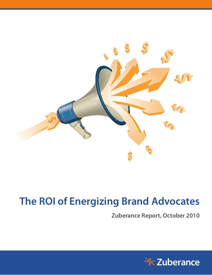 The ROI of Energizing Brand Advocates                  Zuberance Report, October 2010