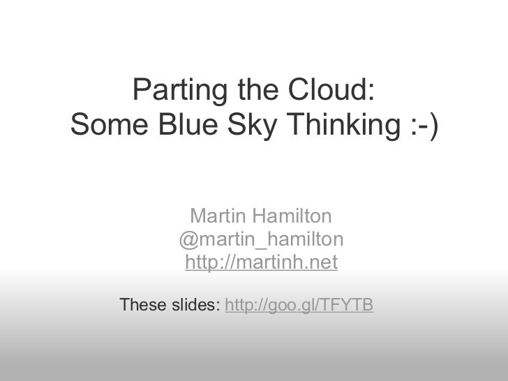 Parting the Cloud: Some Blue Sky Thinking :-) Martin Hamilton @martin_hamilton http://martinh.net These slides:  http://go...