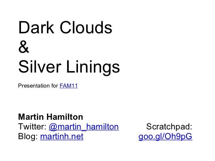 Dark Clouds & Silver Linings Presentation for  FAM11 Martin Hamilton Twitter: @martin_hamilton Blog: martinh.net Scratch...