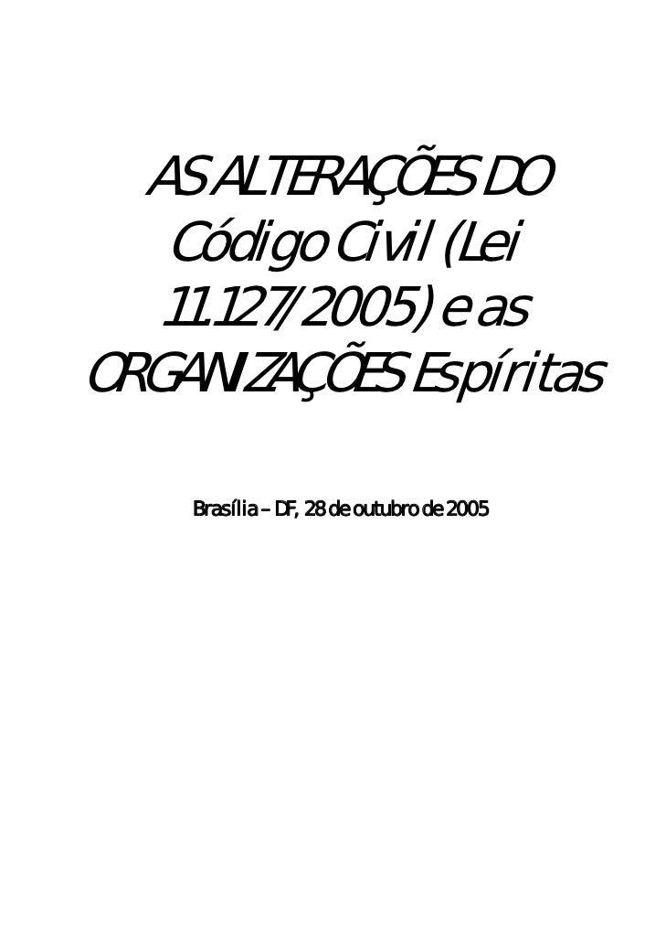 AS ALTERAÇÕES DO   Código Civil (Lei   11.127/2005) e asORGANIZAÇÕES Espíritas    Brasília – DF, 28 de outubro de 2005