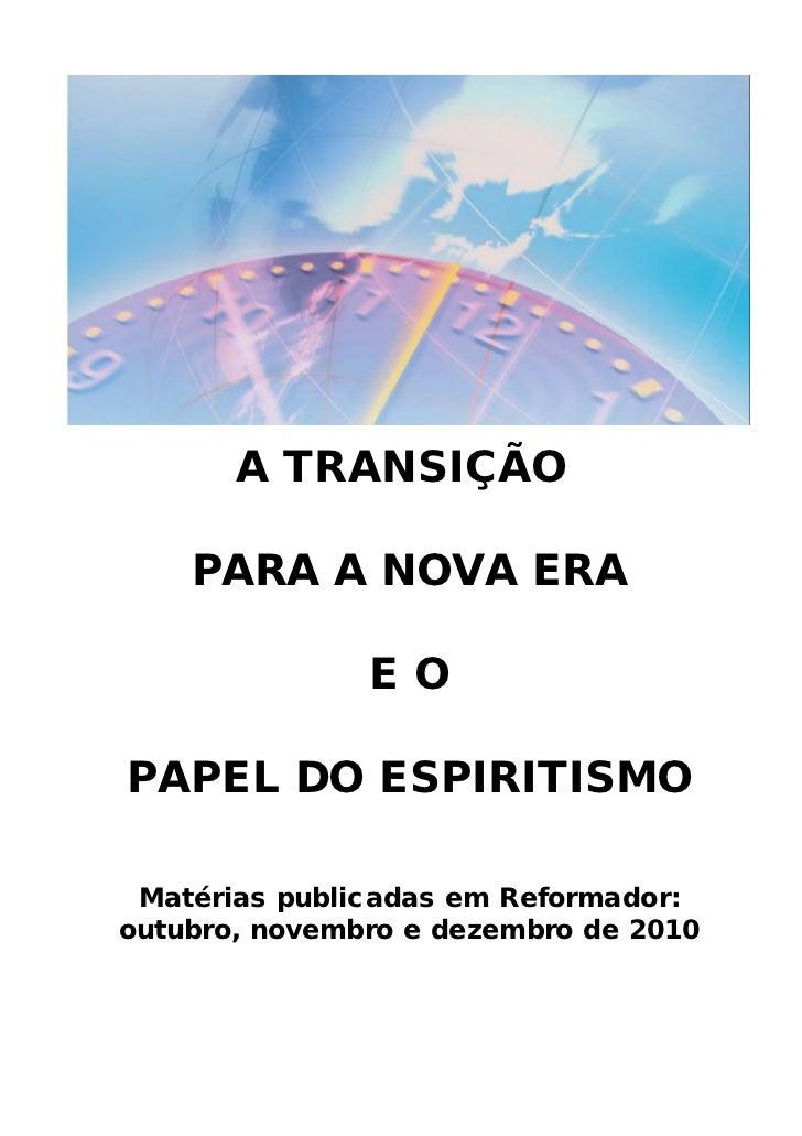 A TRANSIÇÃO    PARA A NOVA ERA               EOPAPEL DO ESPIRITISMO Matérias publicadas em Reformador:outubro, novembro e ...