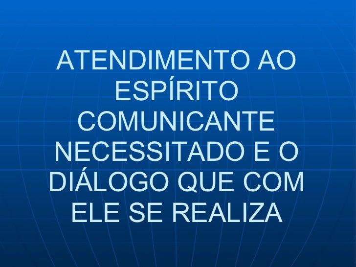 ATENDIMENTO AO ESPÍRITO COMUNICANTE NECESSITADO E O DIÁLOGO QUE COM ELE SE REALIZA