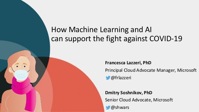 How Machine Learning and AI can support the fight against COVID-19 Francesca Lazzeri, PhD Principal Cloud Advocate Manager...
