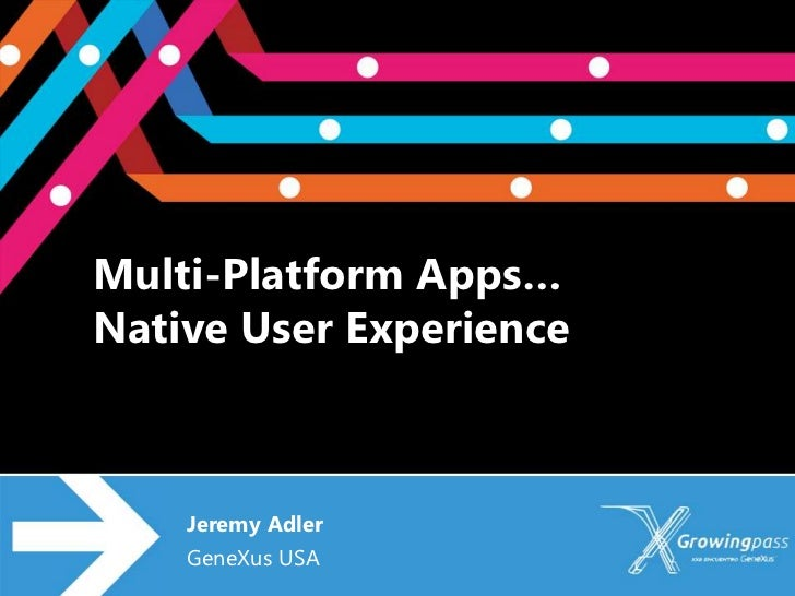 Multi-Platform Apps…Native User Experience    Jeremy Adler    GeneXus USA
