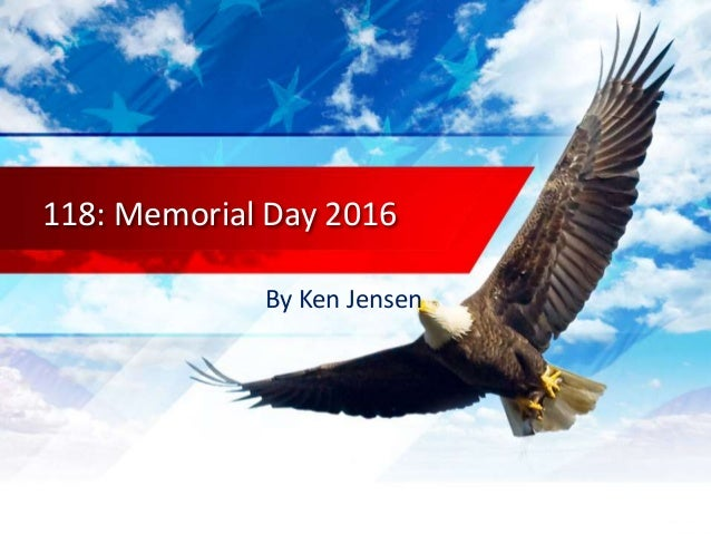 118: Memorial Day 2016 By Ken Jensen