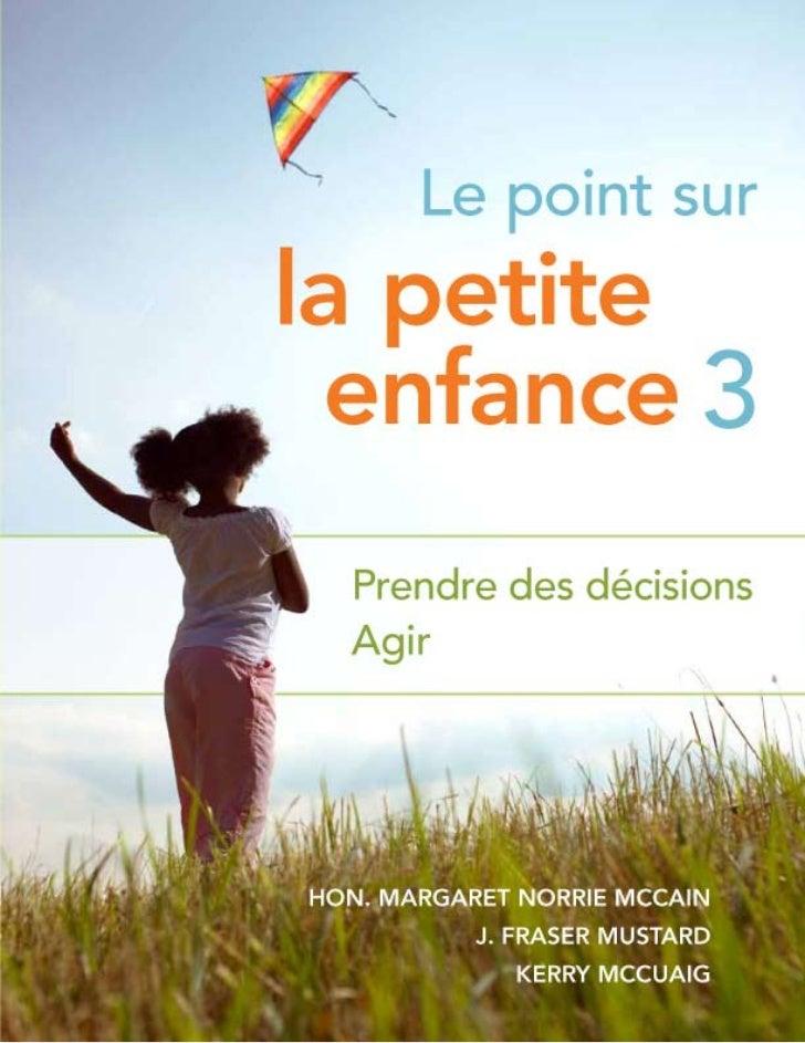 Le point surla petite enfance 3 Prendre des décisions Agir Hon. Margaret Norrie McCain            J. Fraser Mustard       ...