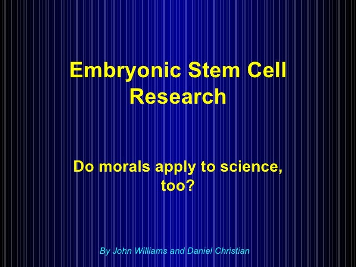 Embryonic Stem Cell Research Do morals apply to science, too? By John Williams and Daniel Christian