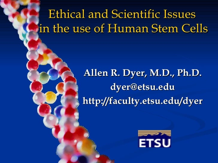 Ethical and Scientific Issues  in the use of Human Stem Cells Allen R. Dyer, M.D., Ph.D. [email_address] http://faculty.et...