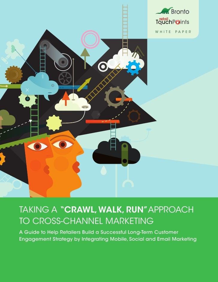 "W HI T E   PAPERTaking A ""Crawl, Walk, Run""ApproachTo Cross-Channel MarketingA Guide to Help Retailers Build a Successful ..."