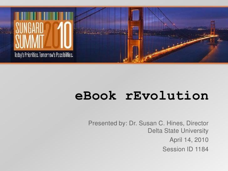 eBook rEvolution<br />Presented by: Dr. Susan C. Hines, Director Delta State University<br />April 14, 2010<br />Session I...