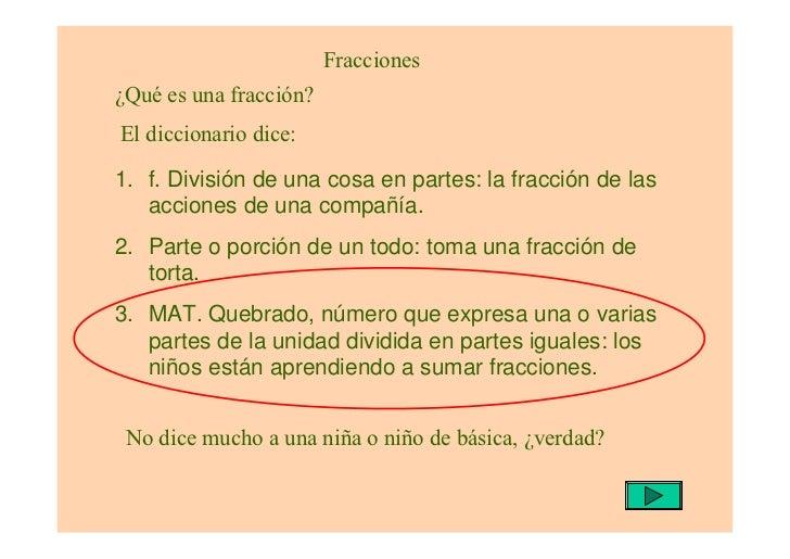 Fracciones¿Qué es una fracción?El diccionario dice:1. f. División de una cosa en partes: la fracción de las   acciones de ...