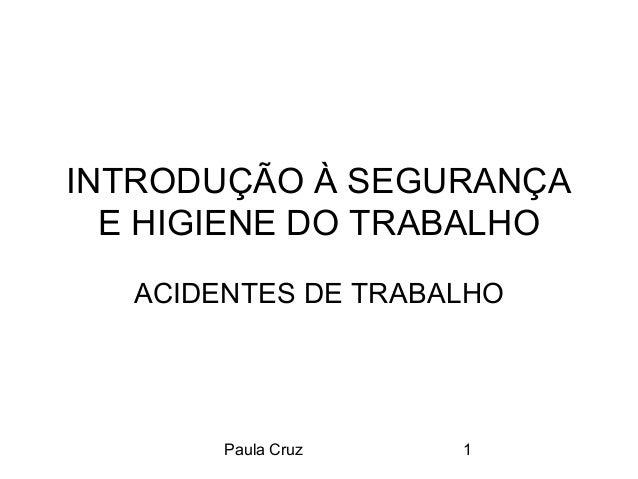 Paula Cruz 1 INTRODUÇÃO À SEGURANÇA E HIGIENE DO TRABALHO ACIDENTES DE TRABALHO
