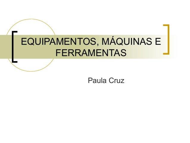 EQUIPAMENTOS, MÁQUINAS E FERRAMENTAS Paula Cruz