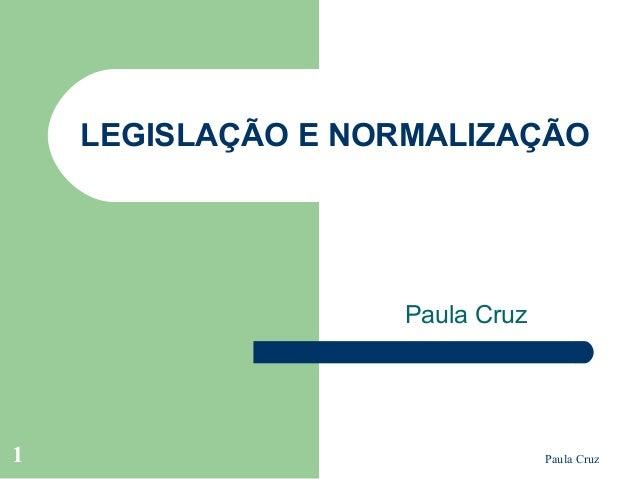 Paula Cruz1 LEGISLAÇÃO E NORMALIZAÇÃO Paula Cruz