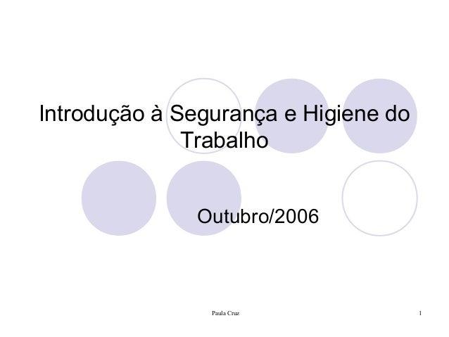 Paula Cruz 1 Introdução à Segurança e Higiene do Trabalho Outubro/2006