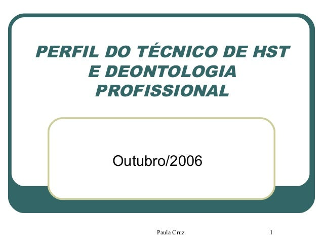 Paula Cruz 1 PERFIL DO TÉCNICO DE HST E DEONTOLOGIA PROFISSIONAL Outubro/2006