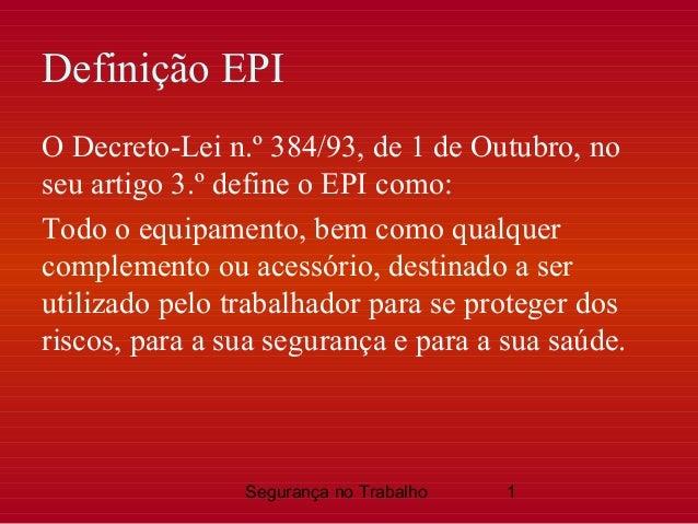 Segurança no Trabalho 1 Definição EPI O Decreto-Lei n.º 384/93, de 1 de Outubro, no seu artigo 3.º define o EPI como: Todo...
