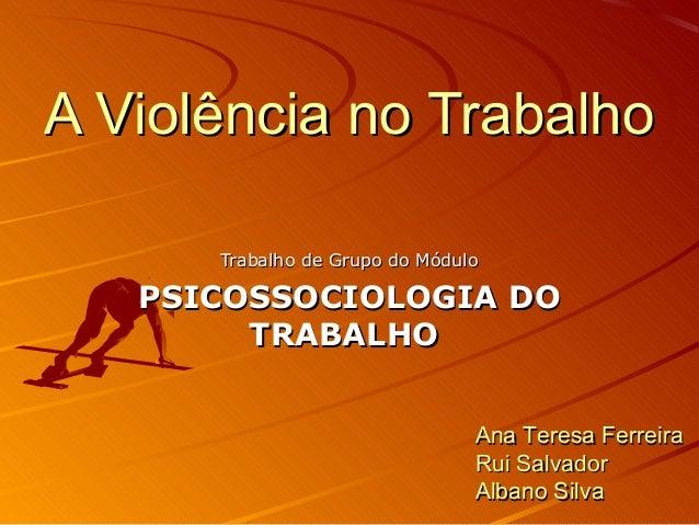 A Violência no Trabalho Trabalho de Grupo do Módulo  PSICOSSOCIOLOGIA DO TRABALHO Ana Teresa Ferreira Rui Salvador Albano ...