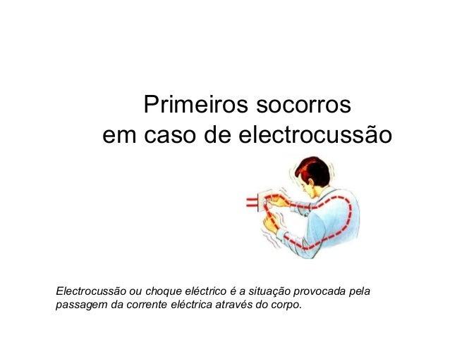 Primeiros socorros em caso de electrocussão Electrocussão ou choque eléctrico é a situação provocada pela passagem da corr...