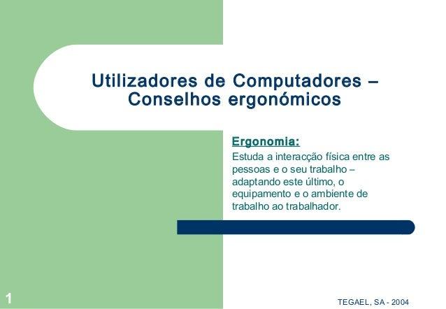 TEGAEL, SA - 20041 Utilizadores de Computadores – Conselhos ergonómicos Ergonomia: Estuda a interacção física entre as pes...