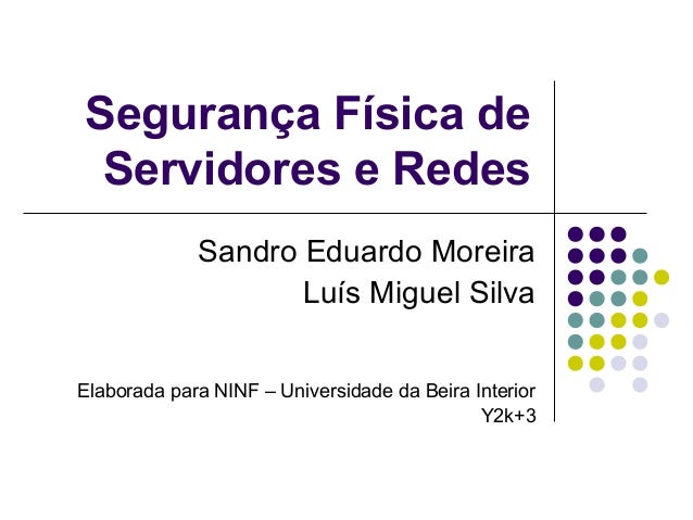 Segurança Física de  Servidores e Redes  Sandro Eduardo Moreira  Luís Miguel Silva  Elaborada para NINF – Universidade da ...