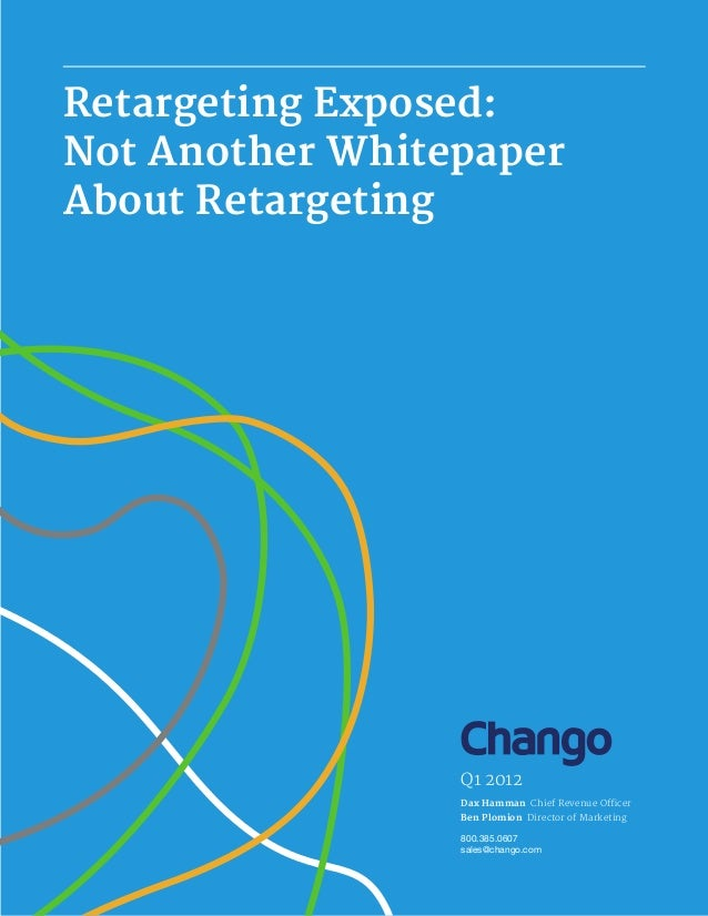Dax Hamman Ben Plomion Q1 2012 800.385.0607 sales@chango.com Retargeting Exposed: Not Another Whitepaper About Retargeting