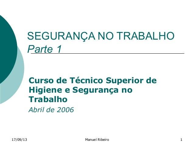 17/09/13 Manuel Ribeiro 1 SEGURANÇA NO TRABALHO Parte 1 Curso de Técnico Superior de Higiene e Segurança no Trabalho Abril...