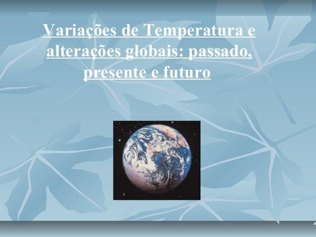 Variações de Temperatura e  alterações globais: passado,  presente e futuro