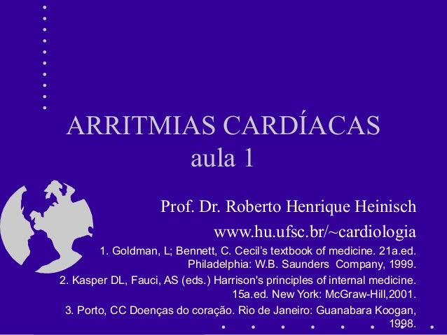 ARRITMIAS CARDÍACAS aula 1 Prof. Dr. Roberto Henrique Heinisch www.hu.ufsc.br/~cardiologia 1. Goldman, L; Bennett, C. Ceci...