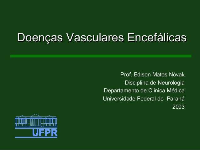 Doenças Vasculares EncefálicasDoenças Vasculares Encefálicas Prof. Edison Matos Nóvak Disciplina de Neurologia Departament...