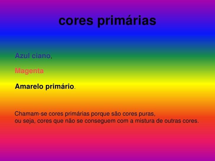 cores primárias<br />Azul ciano,<br />Magenta<br />Amarelo primário.<br />Chamam-se cores primárias porque são cores puras...