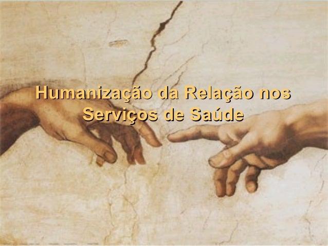 Humanização da Relação nosHumanização da Relação nos Serviços de SaúdeServiços de Saúde