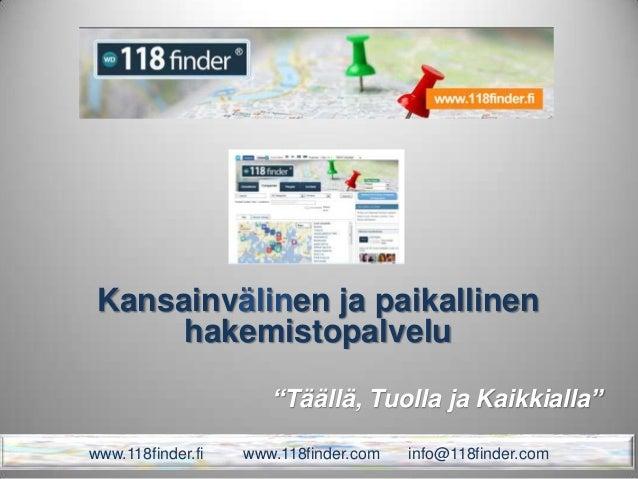 """""""Täällä, Tuolla ja Kaikkialla"""" Kansainvälinen ja paikallinen hakemistopalvelu www.118finder.fi www.118finder.com info@118f..."""