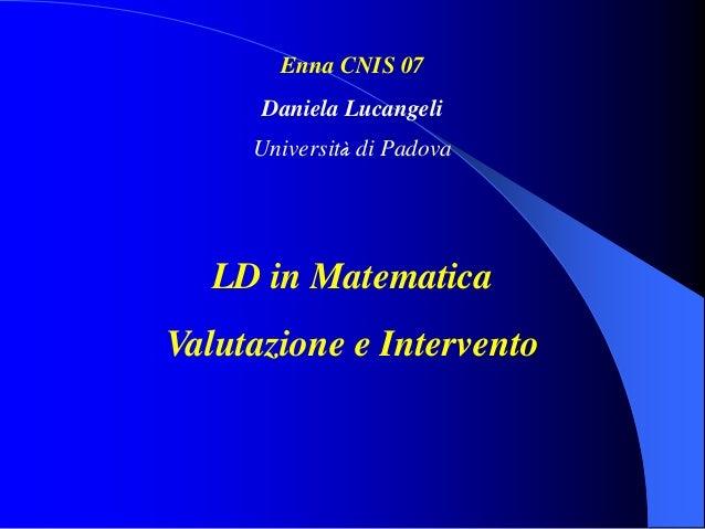 Enna CNIS 07 Daniela Lucangeli Università di Padova LD in Matematica Valutazione e Intervento