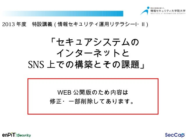 2013 年度 特設講義(情報セキュリティ運用リテラシーⅠ・Ⅱ)  「セキュアシステムの インターネットと SNS 上での構築とその課題」  WEB 公開版のため内容は 修正・一部削除してあります。