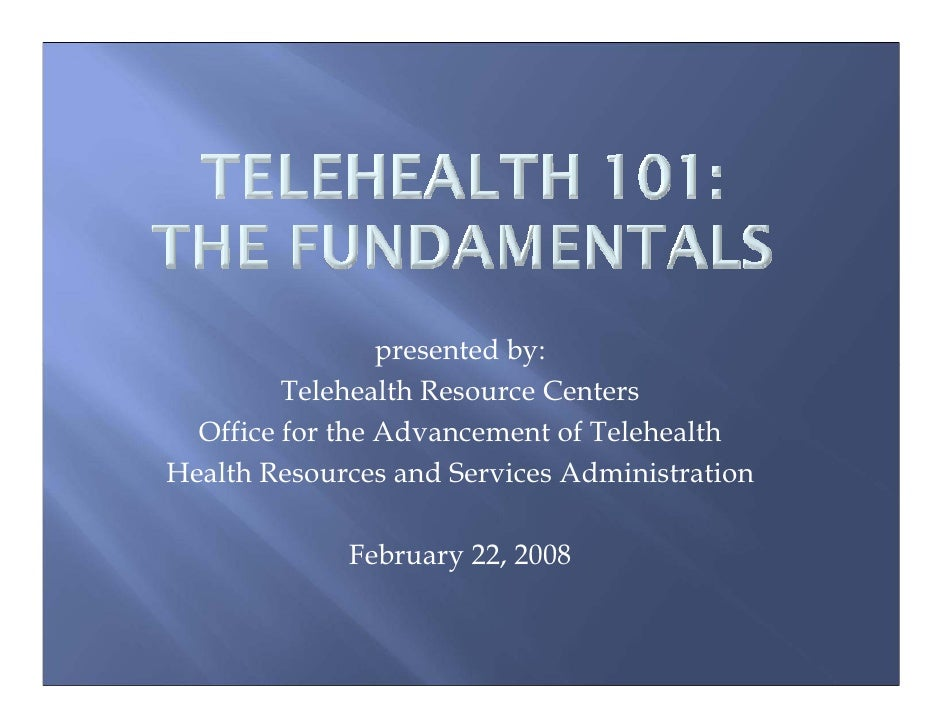 presented by:          Telehealth Resource Centers   Office for the Advancement of Telehealth Health Resources and Service...
