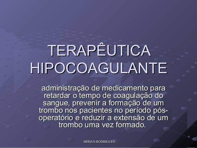 MIRIAN RODRIGUESMIRIAN RODRIGUES TERAPÊUTICATERAPÊUTICA HIPOCOAGULANTEHIPOCOAGULANTE administração de medicamento paraadmi...