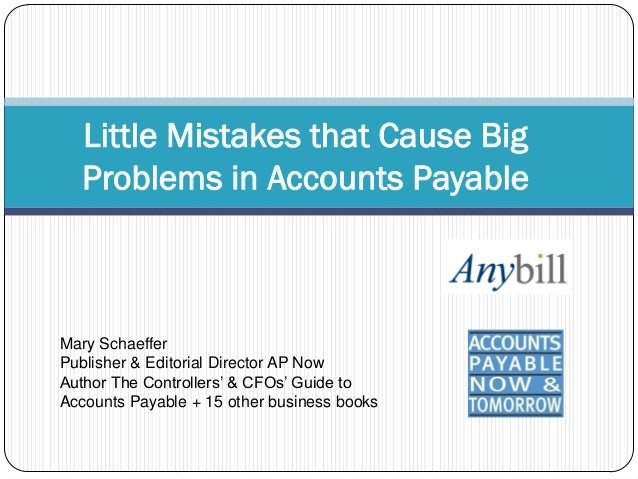 Little Mistakes that Cause Big Problems in Accounts Payable  Mary Schaeffer Publisher & Editorial Director AP Now Author T...