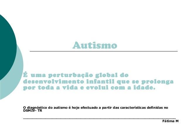 Autismo É uma per turbação global do desenvolvimento infantil que se prolonga por toda a vida e evolui com a idade. O diag...