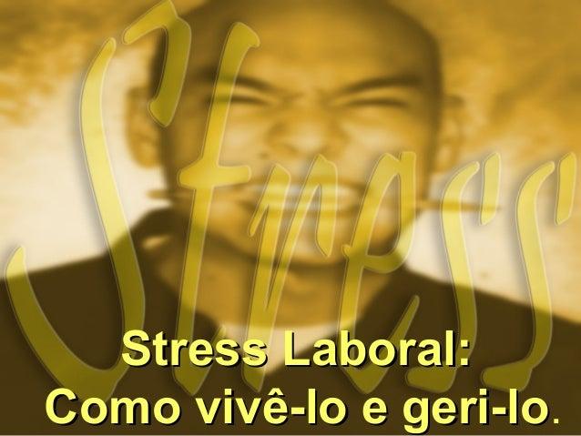 Stress Laboral:Stress Laboral: Como vivê-lo e geri-loComo vivê-lo e geri-lo.