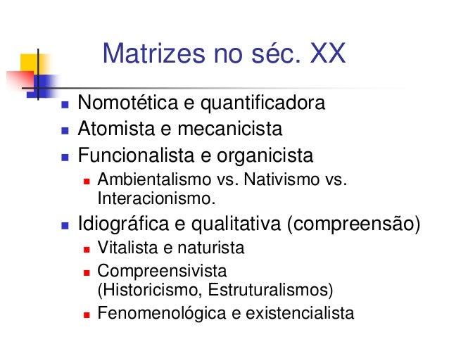 Matrizes no séc. XX     Nomotética e quantificadora Atomista e mecanicista Funcionalista e organicista     Ambientali...