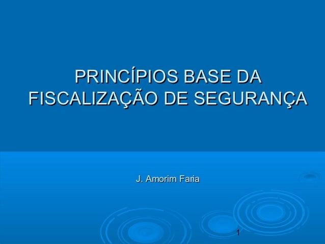1 PRINCÍPIOS BASE DAPRINCÍPIOS BASE DA FISCALIZAÇÃO DE SEGURANÇAFISCALIZAÇÃO DE SEGURANÇA J. Amorim FariaJ. Amorim Faria