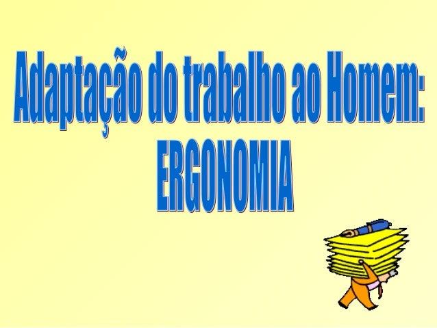 ADAPTAÇÃO DO TRABALHO AO HOMEM:  ERGONOMIA  ERGONOMIA  Deriva das palavras gregas Ergon (trabalho ) e Nomos (leis ou regra...